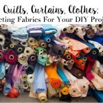 Quilts, Curtains, Clothes: Selecting Fabrics For Your DIY Projects